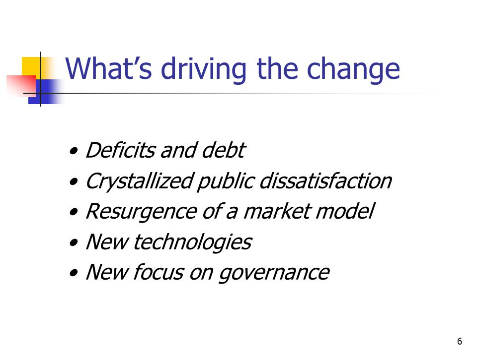 6 What's driving the change Deficits and debt Crystallized public dissatisfaction Resurgence of a market model New technologies New focus on governance
