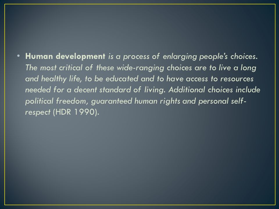 Human development is a process of enlarging people's choices.
