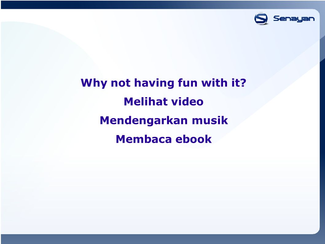 Why not having fun with it Melihat video Mendengarkan musik Membaca ebook