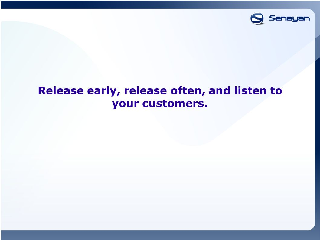 Release early, release often, and listen to your customers.
