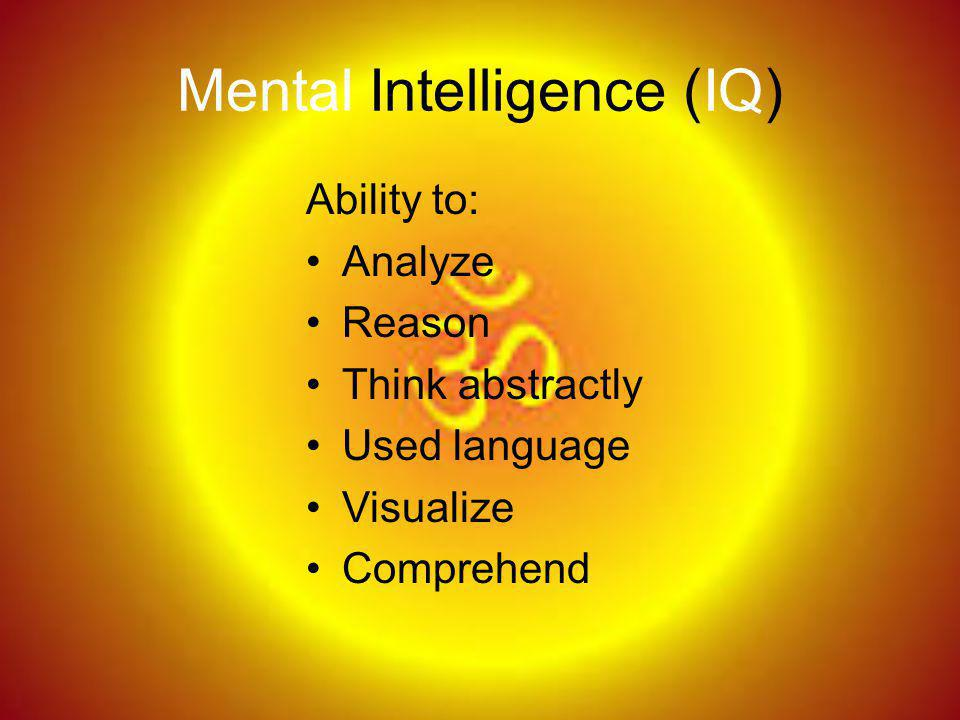 Mental Intelligence (IQ) Ability to: Analyze Reason Think abstractly Used language Visualize Comprehend