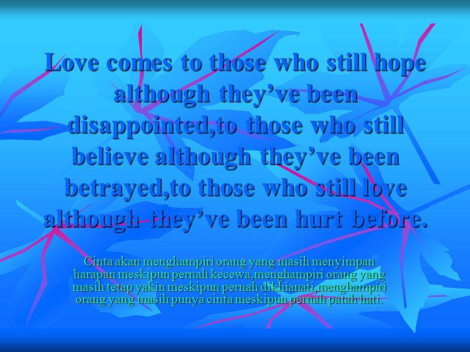 Love comes to those who still hope although they've been disappointed,to those who still believe although they've been betrayed,to those who still love although they've been hurt before.