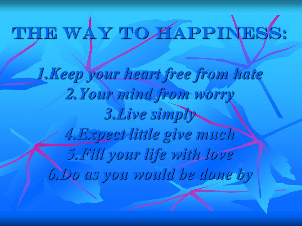 The way to happiness: 1.Keep your heart free from hate 2.Your mind from worry 3.Live simply 4.Expect little give much 5.Fill your life with love 6.Do as you would be done by