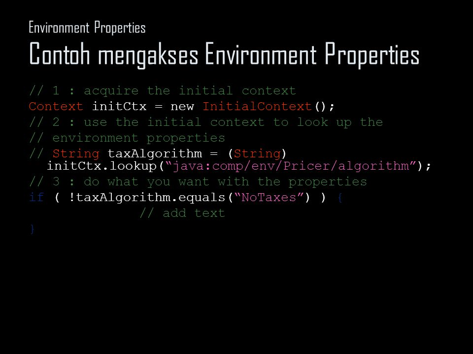 Environment Properties Contoh mengakses Environment Properties // 1 : acquire the initial context Context initCtx = new InitialContext(); // 2 : use the initial context to look up the // environment properties // String taxAlgorithm = (String) initCtx.lookup( java:comp/env/Pricer/algorithm ); // 3 : do what you want with the properties if ( !taxAlgorithm.equals( NoTaxes ) ) { // add text }