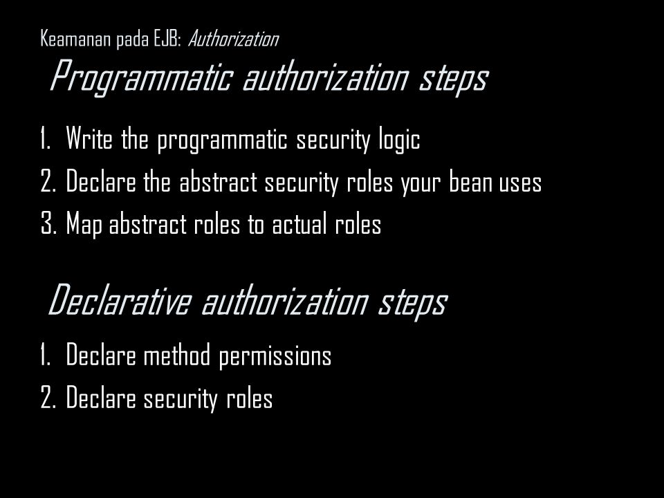 Keamanan pada EJB: Authorization Programmatic authorization steps 1.Write the programmatic security logic 2.Declare the abstract security roles your bean uses 3.Map abstract roles to actual roles Declarative authorization steps 1.Declare method permissions 2.Declare security roles