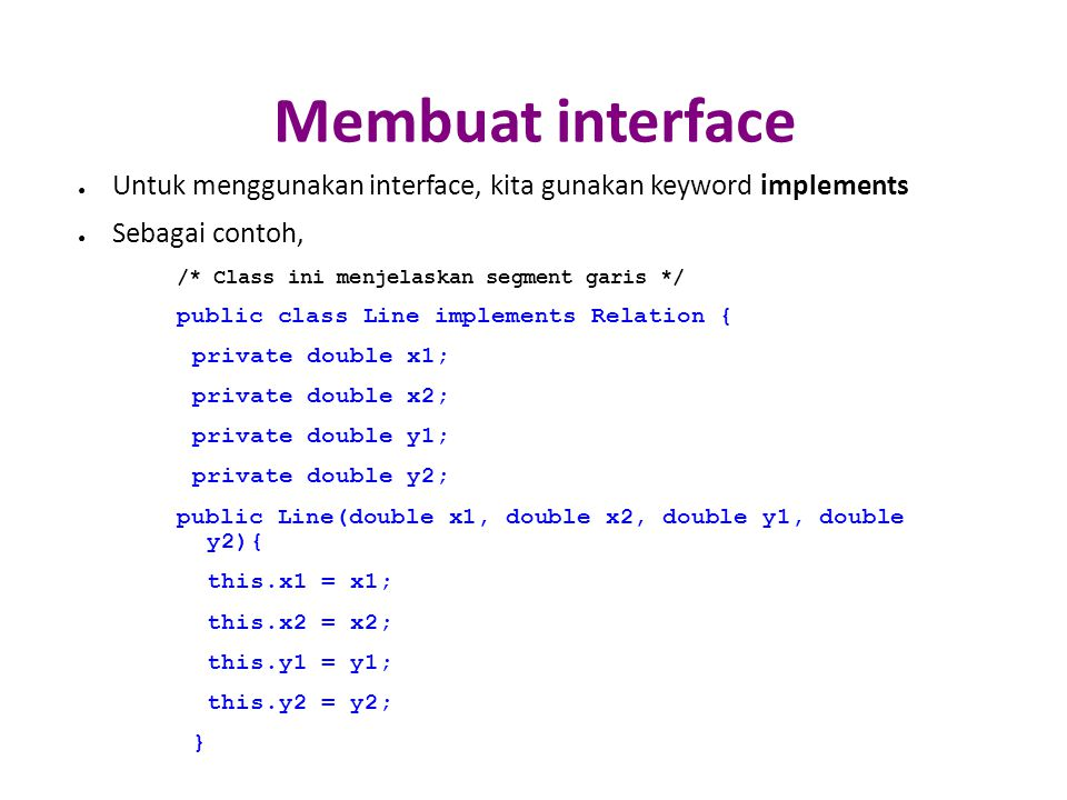 Membuat interface ● Untuk menggunakan interface, kita gunakan keyword implements ● Sebagai contoh, /* Class ini menjelaskan segment garis */ public class Line implements Relation { private double x1; private double x2; private double y1; private double y2; public Line(double x1, double x2, double y1, double y2){ this.x1 = x1; this.x2 = x2; this.y1 = y1; this.y2 = y2; }
