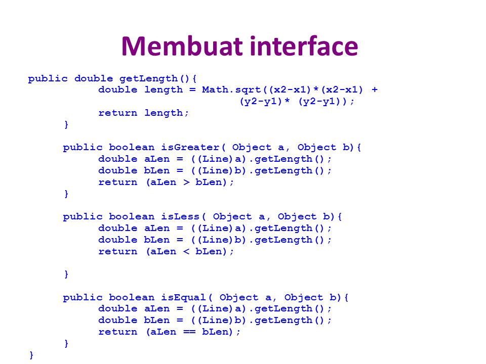 Membuat interface public double getLength(){ double length = Math.sqrt((x2-x1)*(x2-x1) + (y2-y1)* (y2-y1)); return length; } public boolean isGreater( Object a, Object b){ double aLen = ((Line)a).getLength(); double bLen = ((Line)b).getLength(); return (aLen > bLen); } public boolean isLess( Object a, Object b){ double aLen = ((Line)a).getLength(); double bLen = ((Line)b).getLength(); return (aLen < bLen); } public boolean isEqual( Object a, Object b){ double aLen = ((Line)a).getLength(); double bLen = ((Line)b).getLength(); return (aLen == bLen); }