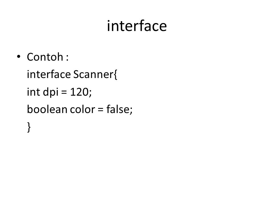 interface Contoh : interface Scanner{ int dpi = 120; boolean color = false; }