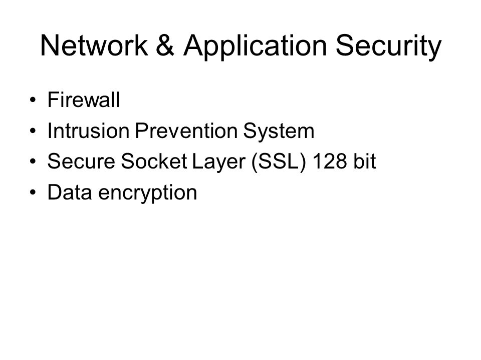 Network & Application Security Firewall Intrusion Prevention System Secure Socket Layer (SSL) 128 bit Data encryption