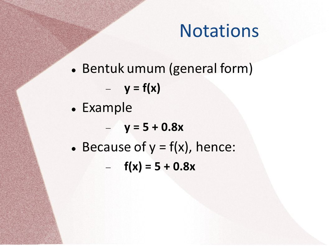 Notations Bentuk umum (general form)  y = f(x) Example  y = 5 + 0.8x Because of y = f(x), hence:  f(x) = 5 + 0.8x