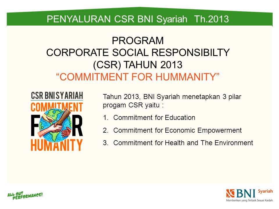 PENYALURAN CSR BNI Syariah Th.2013 Tahun 2013, BNI Syariah menetapkan 3 pilar progam CSR yaitu : 1.Commitment for Education 2.Commitment for Economic Empowerment 3.Commitment for Health and The Environment PROGRAM CORPORATE SOCIAL RESPONSIBILTY (CSR) TAHUN 2013 COMMITMENT FOR HUMMANITY