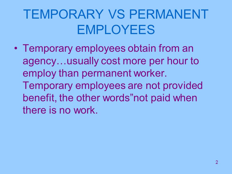2 TEMPORARY VS PERMANENT EMPLOYEES Temporary employees obtain from an agency…usually cost more per hour to employ than permanent worker.