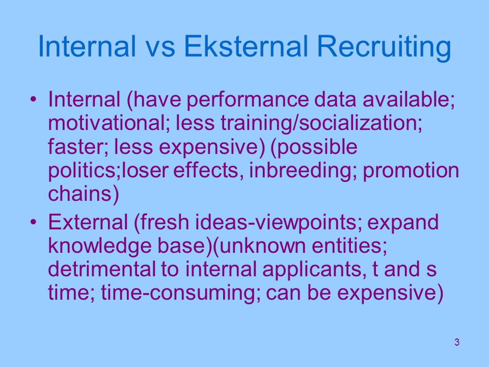 3 Internal vs Eksternal Recruiting Internal (have performance data available; motivational; less training/socialization; faster; less expensive) (possible politics;loser effects, inbreeding; promotion chains) External (fresh ideas-viewpoints; expand knowledge base)(unknown entities; detrimental to internal applicants, t and s time; time-consuming; can be expensive)