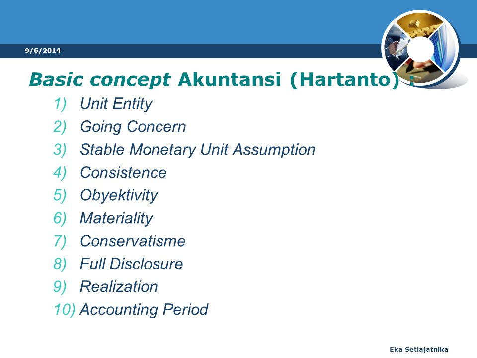 Basic concept Akuntansi (Hartanto) : 1)Unit Entity 2)Going Concern 3)Stable Monetary Unit Assumption 4)Consistence 5)Obyektivity 6)Materiality 7)Conservatisme 8)Full Disclosure 9)Realization 10)Accounting Period 9/6/2014 Eka Setiajatnika