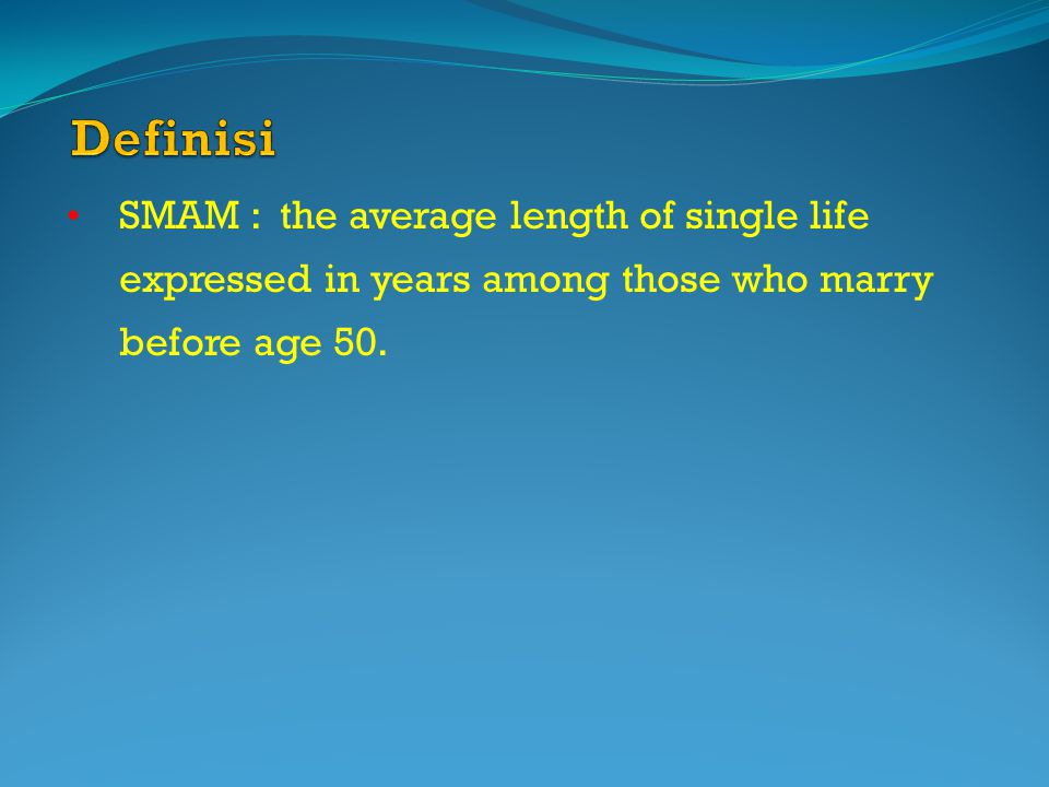SMAM : the average length of single life expressed in years among those who marry before age 50.