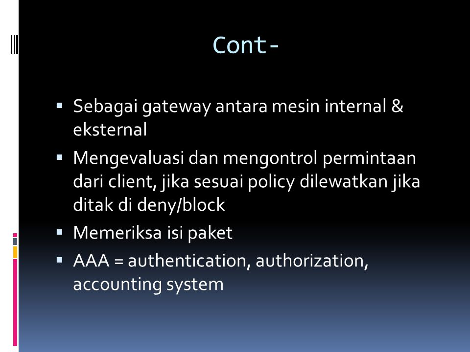 Cont-  Sebagai gateway antara mesin internal & eksternal  Mengevaluasi dan mengontrol permintaan dari client, jika sesuai policy dilewatkan jika ditak di deny/block  Memeriksa isi paket  AAA = authentication, authorization, accounting system