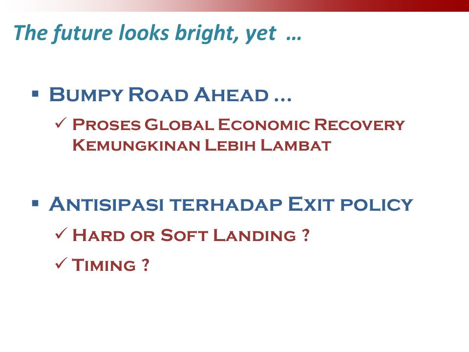 The future looks bright, yet …  Bumpy Road Ahead … Proses Global Economic Recovery Kemungkinan Lebih Lambat  Antisipasi terhadap Exit policy Hard or Soft Landing .