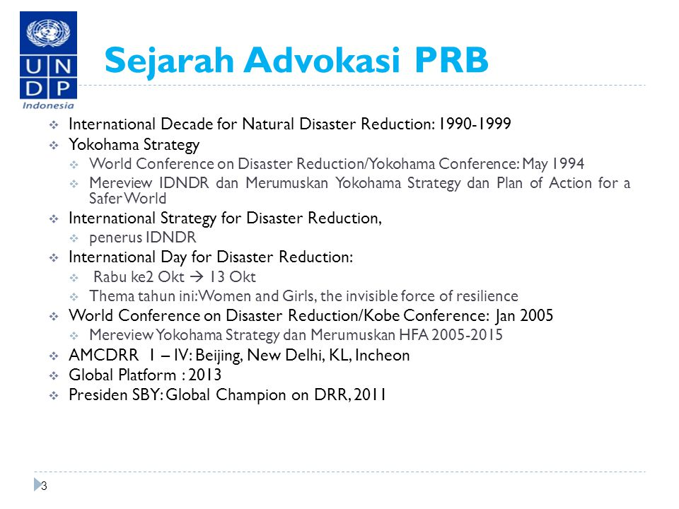 Sejarah Advokasi PRB  International Decade for Natural Disaster Reduction: 1990-1999  Yokohama Strategy  World Conference on Disaster Reduction/Yokohama Conference: May 1994  Mereview IDNDR dan Merumuskan Yokohama Strategy dan Plan of Action for a Safer World  International Strategy for Disaster Reduction,  penerus IDNDR  International Day for Disaster Reduction:  Rabu ke2 Okt  13 Okt  Thema tahun ini: Women and Girls, the invisible force of resilience  World Conference on Disaster Reduction/Kobe Conference: Jan 2005  Mereview Yokohama Strategy dan Merumuskan HFA 2005-2015  AMCDRR 1 – IV: Beijing, New Delhi, KL, Incheon  Global Platform : 2013  Presiden SBY: Global Champion on DRR, 2011 d 3