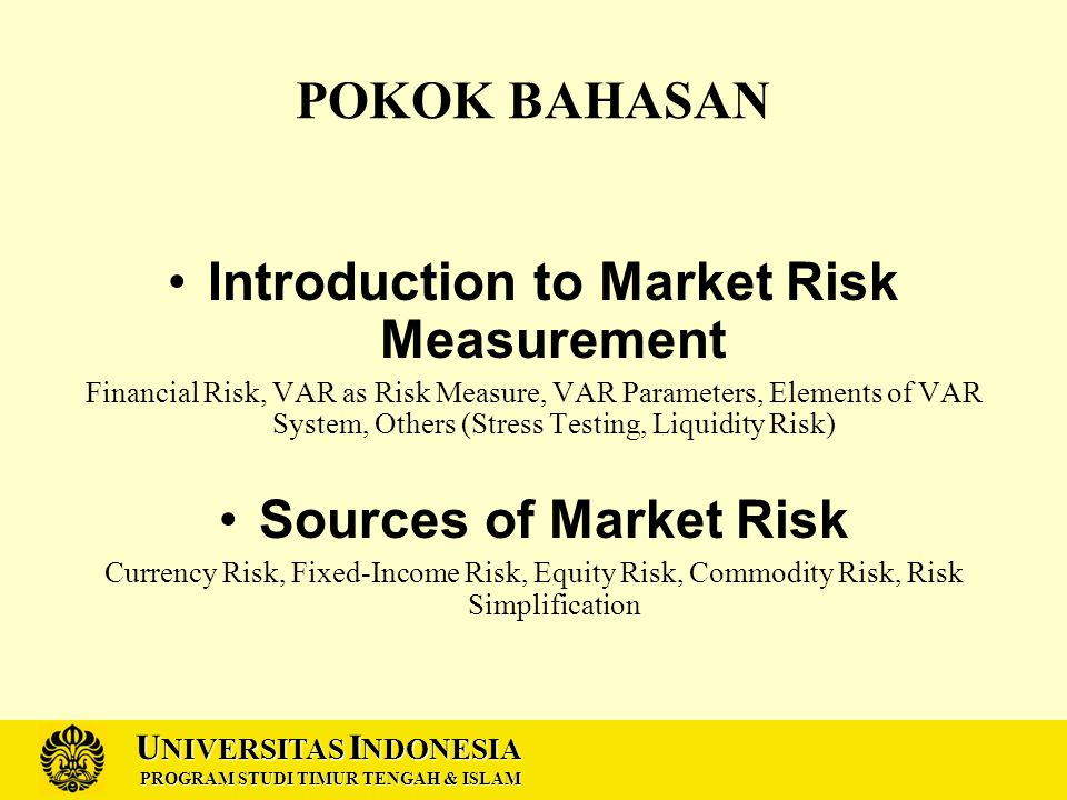 U NIVERSITAS I NDONESIA PROGRAM STUDI TIMUR TENGAH & ISLAM POKOK BAHASAN Introduction to Market Risk Measurement Financial Risk, VAR as Risk Measure, VAR Parameters, Elements of VAR System, Others (Stress Testing, Liquidity Risk) Sources of Market Risk Currency Risk, Fixed-Income Risk, Equity Risk, Commodity Risk, Risk Simplification