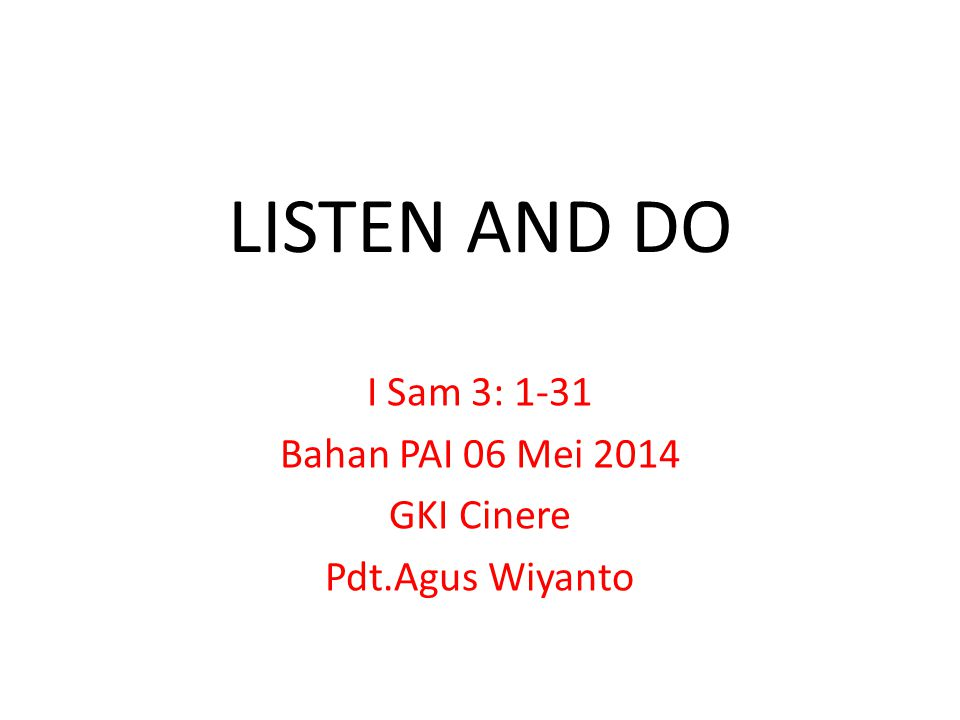 LISTEN AND DO I Sam 3: 1-31 Bahan PAI 06 Mei 2014 GKI Cinere Pdt.Agus Wiyanto