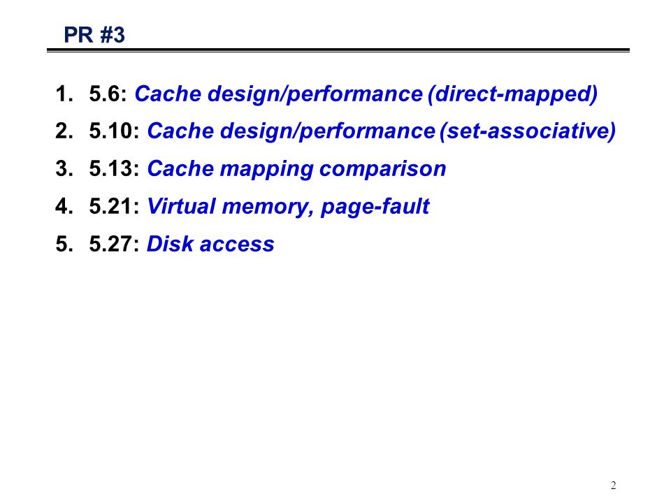 2 PR #3 1.5.6: Cache design/performance (direct-mapped) 2.5.10: Cache design/performance (set-associative) 3.5.13: Cache mapping comparison 4.5.21: Virtual memory, page-fault 5.5.27: Disk access
