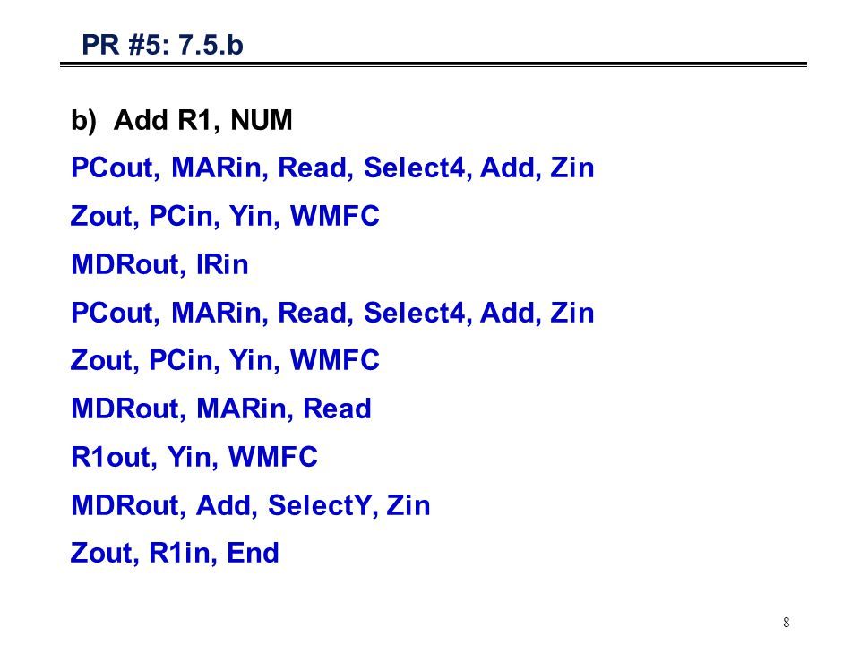 8 PR #5: 7.5.b b)Add R1, NUM PCout, MARin, Read, Select4, Add, Zin Zout, PCin, Yin, WMFC MDRout, IRin PCout, MARin, Read, Select4, Add, Zin Zout, PCin, Yin, WMFC MDRout, MARin, Read R1out, Yin, WMFC MDRout, Add, SelectY, Zin Zout, R1in, End