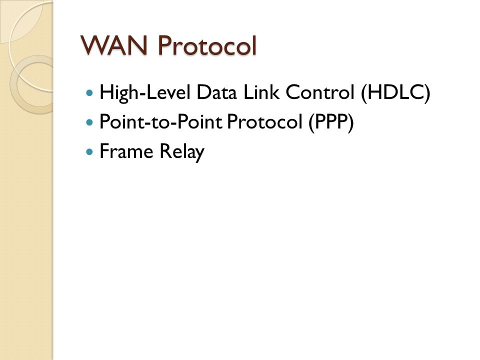 WAN Protocol High-Level Data Link Control (HDLC) Point-to-Point Protocol (PPP) Frame Relay