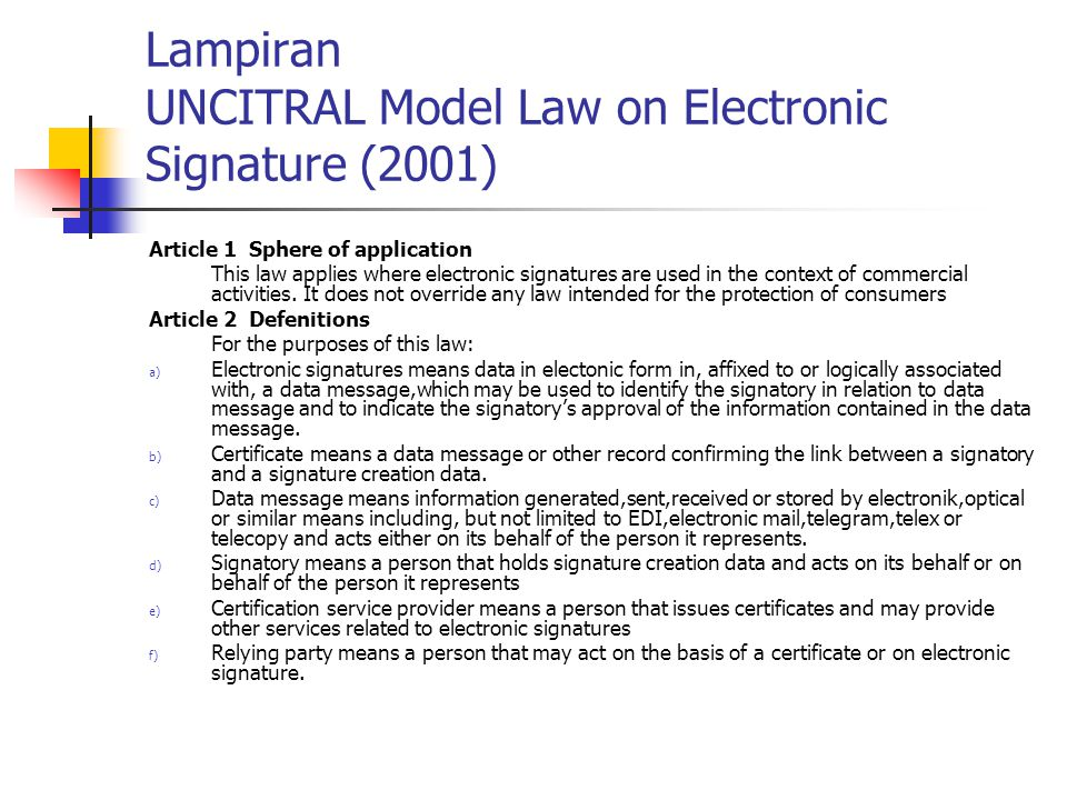 Lampiran UNCITRAL Model Law on Electronic Signature (2001) Article 1 Sphere of application This law applies where electronic signatures are used in the context of commercial activities.