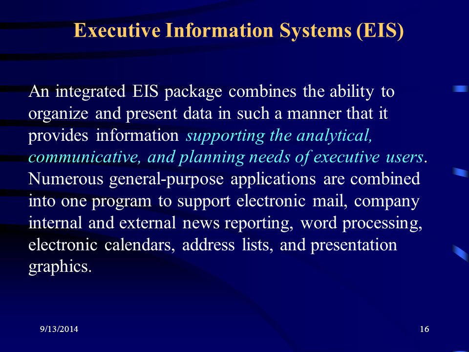 9/13/201416 Executive Information Systems (EIS) An integrated EIS package combines the ability to organize and present data in such a manner that it provides information supporting the analytical, communicative, and planning needs of executive users.
