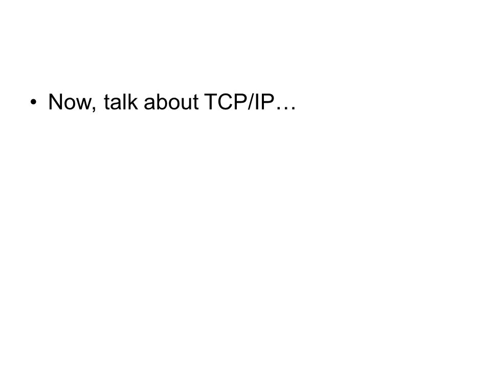 Now, talk about TCP/IP…
