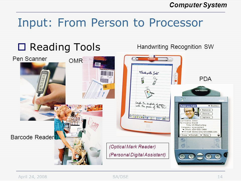 April 24, 2008SA/DSE14  Reading Tools Input: From Person to Processor Computer System Pen Scanner OMR PDA Handwriting Recognition SW Barcode Reader (Optical Mark Reader) (Personal Digital Assistant)