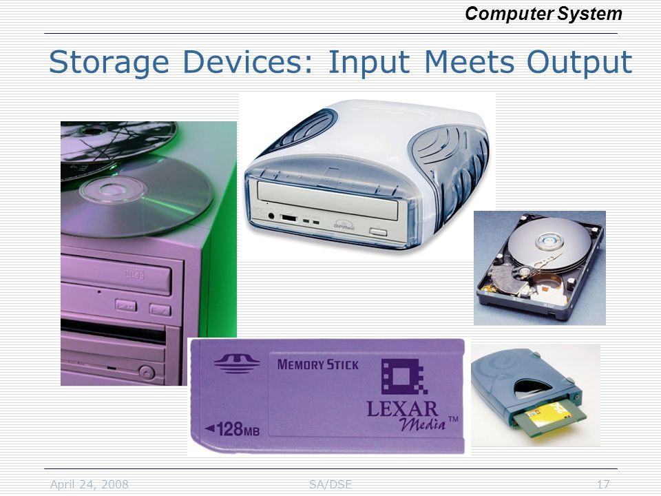 April 24, 2008SA/DSE17 Storage Devices: Input Meets Output Computer System