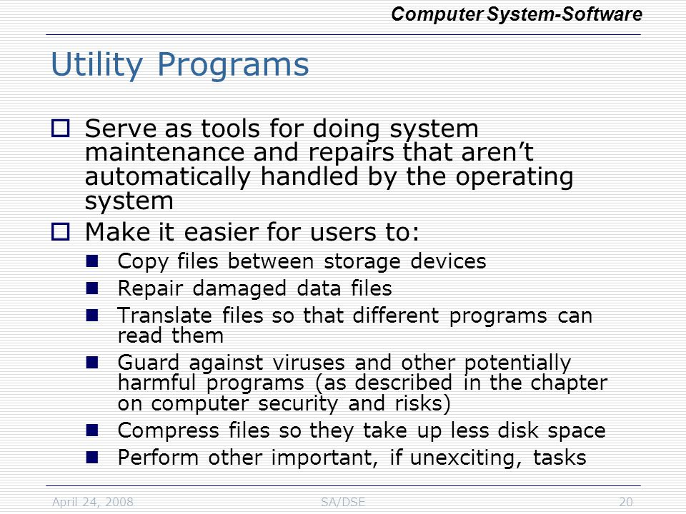 April 24, 2008SA/DSE20 Utility Programs  Serve as tools for doing system maintenance and repairs that aren't automatically handled by the operating system  Make it easier for users to: Copy files between storage devices Repair damaged data files Translate files so that different programs can read them Guard against viruses and other potentially harmful programs (as described in the chapter on computer security and risks) Compress files so they take up less disk space Perform other important, if unexciting, tasks Computer System-Software