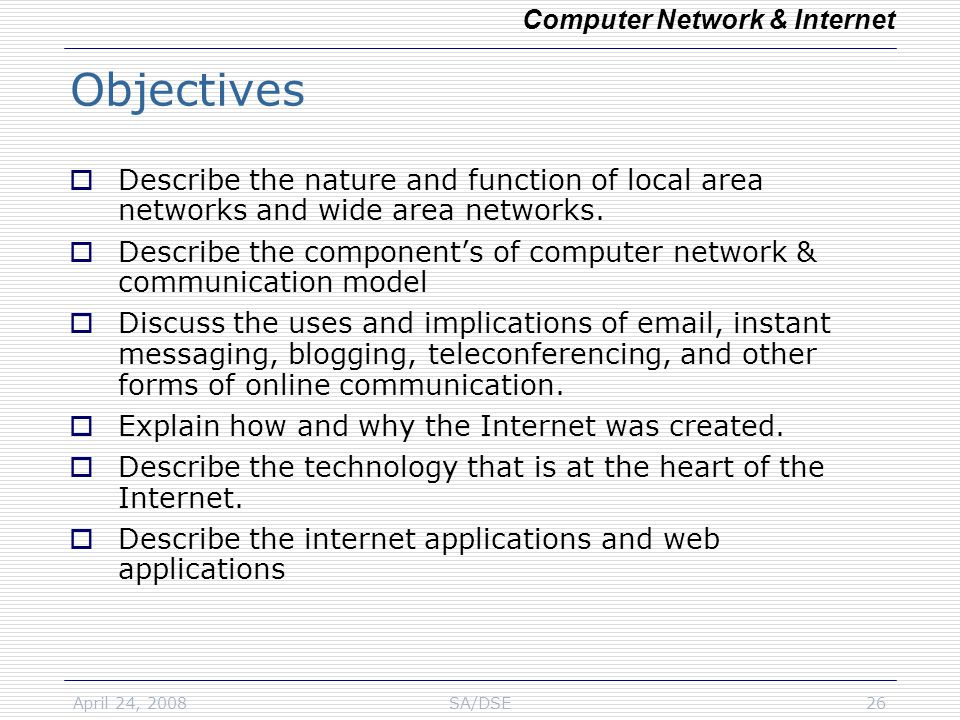 April 24, 2008SA/DSE26 Objectives  Describe the nature and function of local area networks and wide area networks.