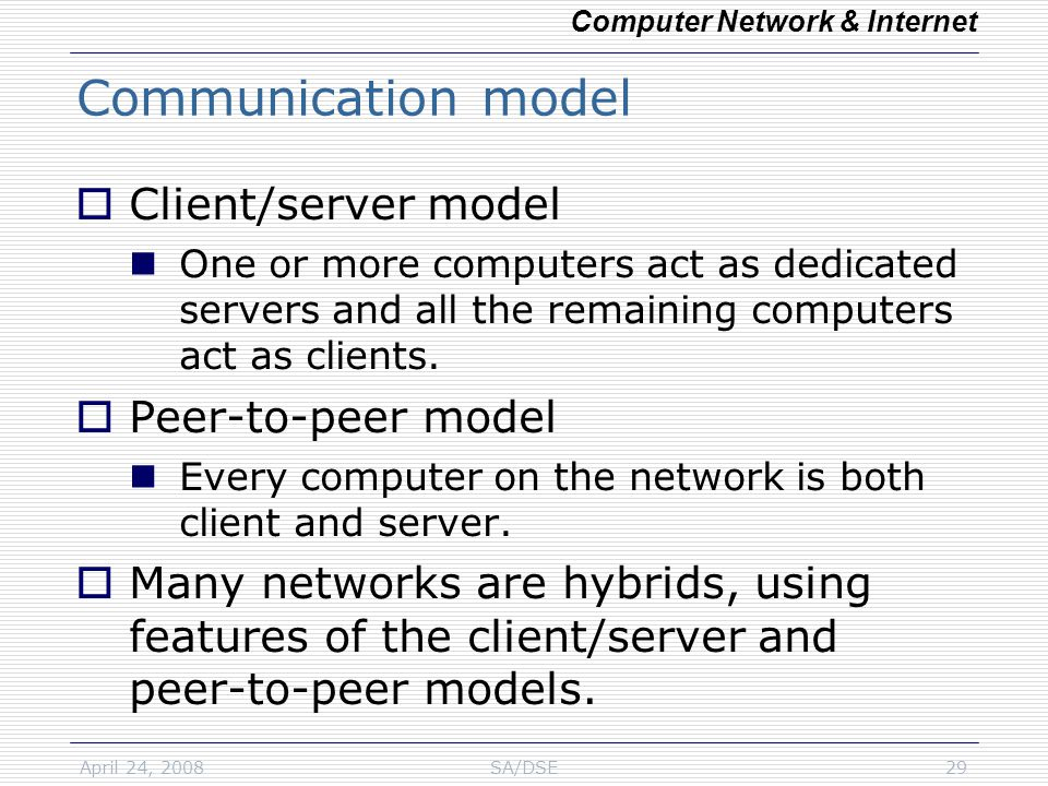 April 24, 2008SA/DSE29 Communication model  Client/server model One or more computers act as dedicated servers and all the remaining computers act as clients.