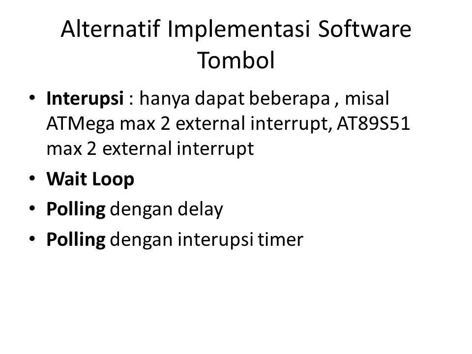 Alternatif Implementasi Software Tombol Interupsi : hanya dapat beberapa, misal ATMega max 2 external interrupt, AT89S51 max 2 external interrupt Wait Loop Polling dengan delay Polling dengan interupsi timer