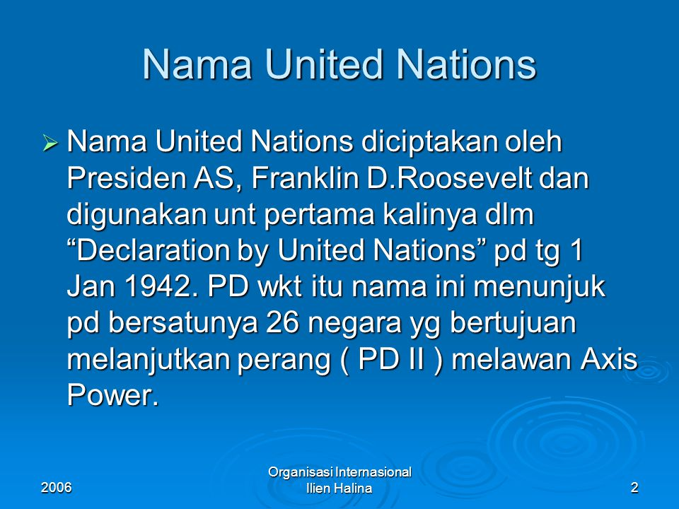 2006 Organisasi Internasional Ilien Halina2 Nama United Nations  Nama United Nations diciptakan oleh Presiden AS, Franklin D.Roosevelt dan digunakan unt pertama kalinya dlm Declaration by United Nations pd tg 1 Jan 1942.