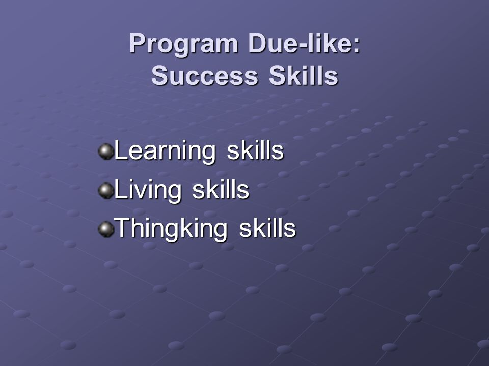 Program Due-like: Success Skills Learning skills Living skills Thingking skills