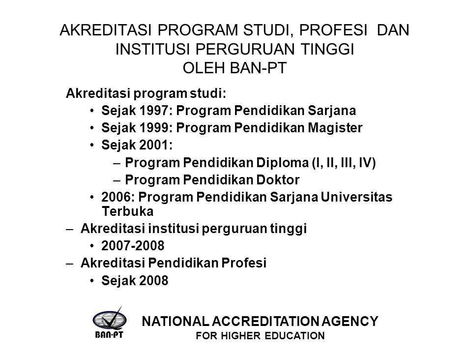 AKREDITASI PROGRAM STUDI, PROFESI DAN INSTITUSI PERGURUAN TINGGI OLEH BAN-PT Akreditasi program studi: Sejak 1997: Program Pendidikan Sarjana Sejak 1999: Program Pendidikan Magister Sejak 2001: –Program Pendidikan Diploma (I, II, III, IV) –Program Pendidikan Doktor 2006: Program Pendidikan Sarjana Universitas Terbuka –Akreditasi institusi perguruan tinggi –Akreditasi Pendidikan Profesi Sejak 2008 BAN-PT NATIONAL ACCREDITATION AGENCY FOR HIGHER EDUCATION