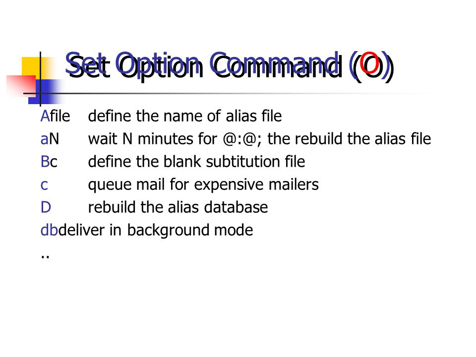 Set Option Command (O) Afiledefine the name of alias file aNwait N minutes for @:@; the rebuild the alias file Bcdefine the blank subtitution file cqueue mail for expensive mailers Drebuild the alias database dbdeliver in background mode..