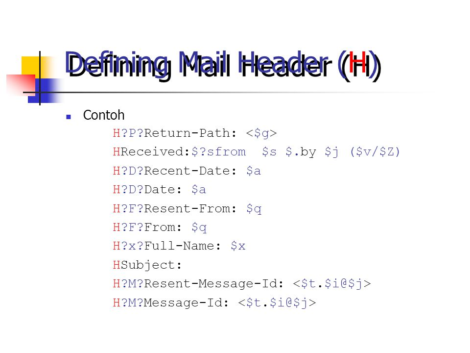 Defining Mail Header (H) Contoh H P Return-Path: HReceived:$ sfrom $s $.by $j ($v/$Z) H D Recent-Date: $a H D Date: $a H F Resent-From: $q H F From: $q H x Full-Name: $x HSubject: H M Resent-Message-Id: H M Message-Id: