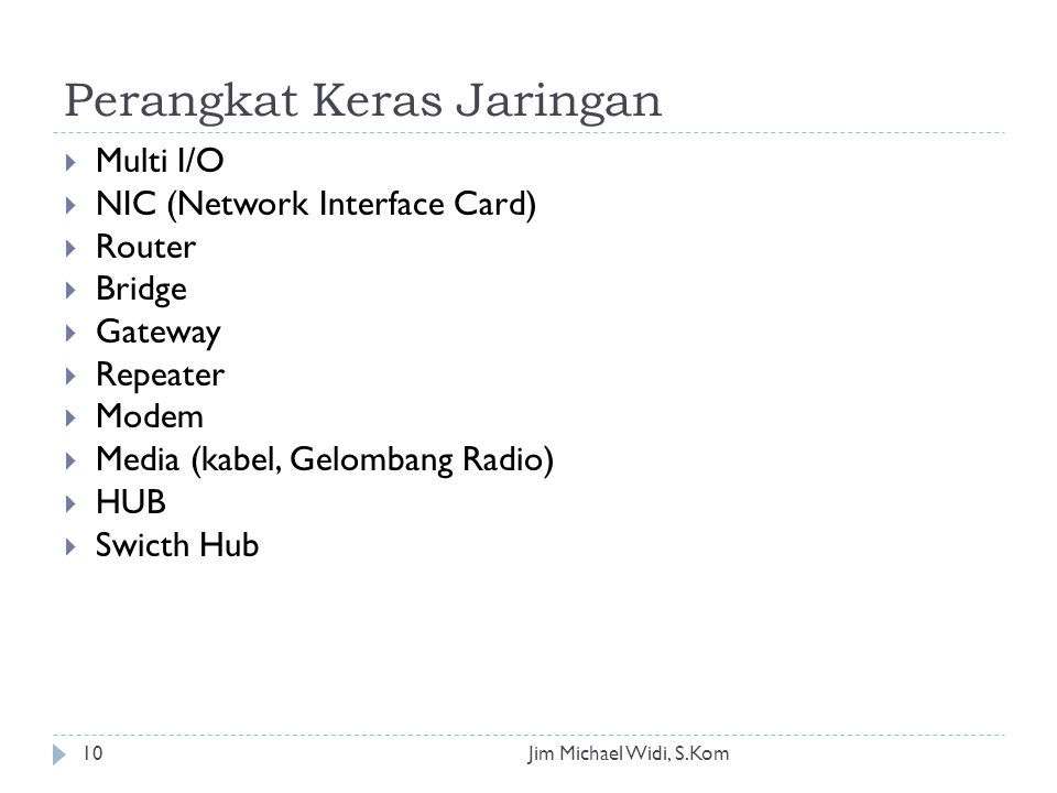 Perangkat Keras Jaringan Jim Michael Widi, S.Kom10  Multi I/O  NIC (Network Interface Card)  Router  Bridge  Gateway  Repeater  Modem  Media (kabel, Gelombang Radio)  HUB  Swicth Hub