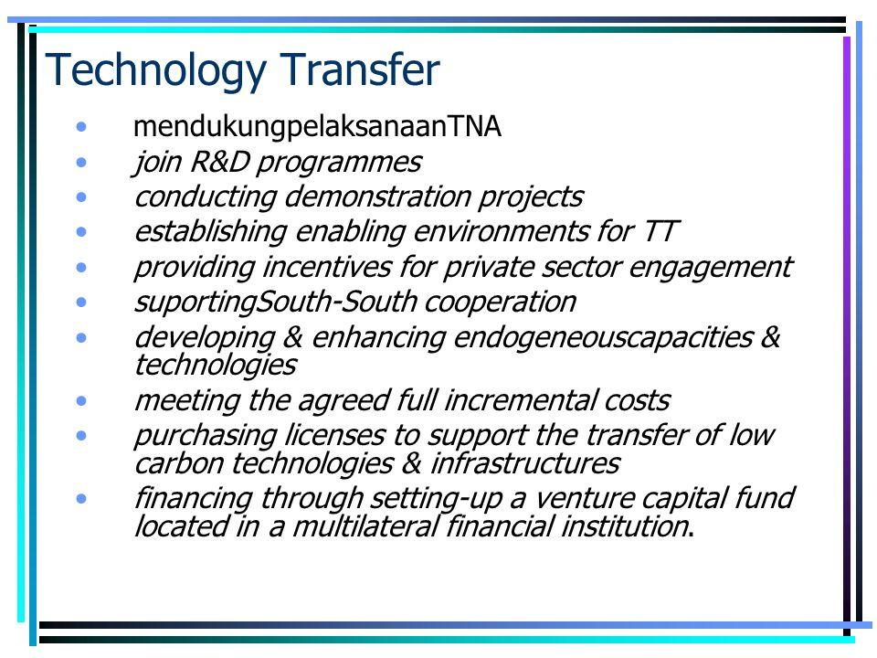 Technology Transfer mendukungpelaksanaanTNA join R&D programmes conducting demonstration projects establishing enabling environments for TT providing incentives for private sector engagement suportingSouth-South cooperation developing & enhancing endogeneouscapacities & technologies meeting the agreed full incremental costs purchasing licenses to support the transfer of low carbon technologies & infrastructures financing through setting-up a venture capital fund located in a multilateral financial institution.