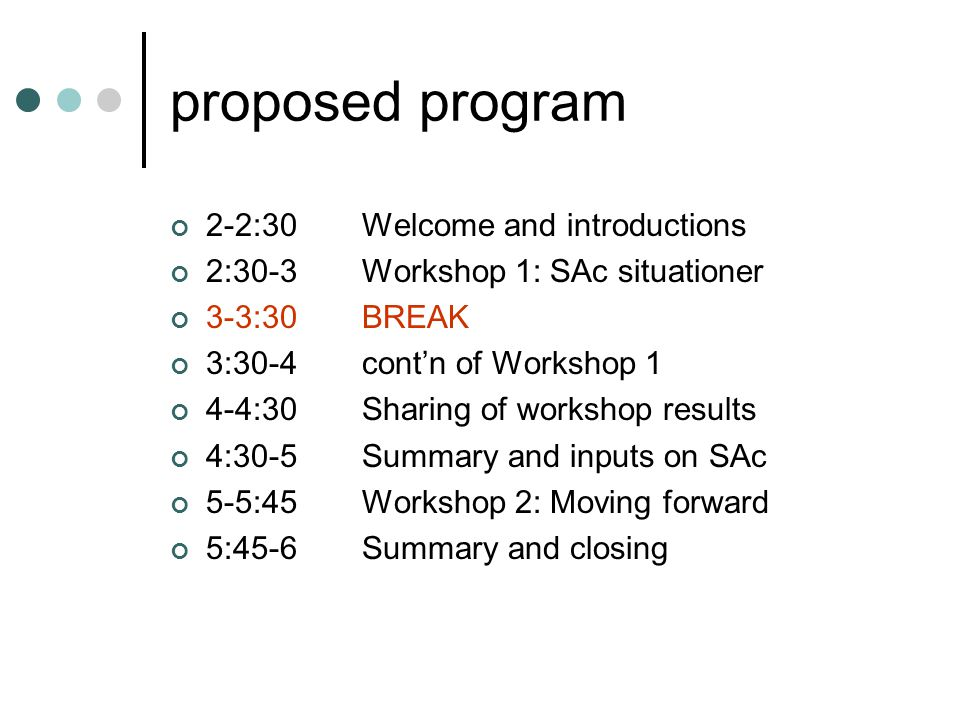 proposed program 2-2:30Welcome and introductions 2:30-3Workshop 1: SAc situationer 3-3:30BREAK 3:30-4cont'n of Workshop 1 4-4:30Sharing of workshop results 4:30-5Summary and inputs on SAc 5-5:45Workshop 2: Moving forward 5:45-6Summary and closing