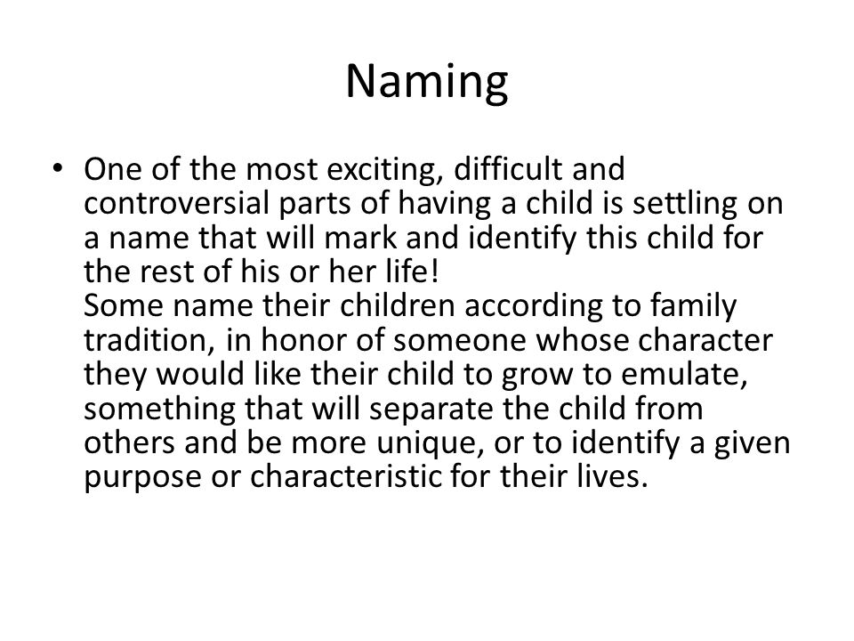 Naming One of the most exciting, difficult and controversial parts of having a child is settling on a name that will mark and identify this child for the rest of his or her life.