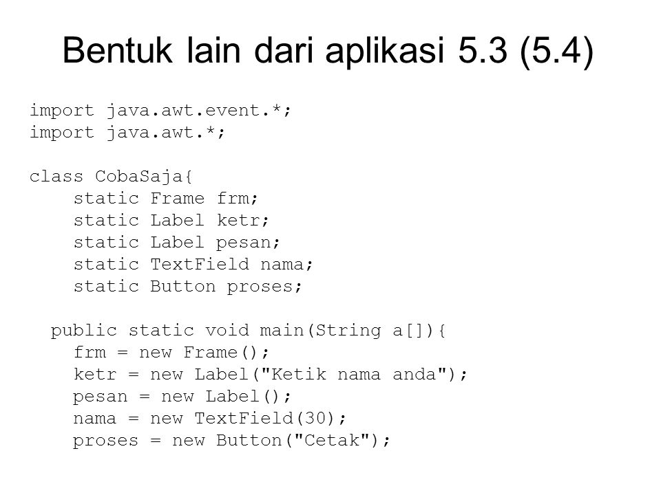 Bentuk lain dari aplikasi 5.3 (5.4) import java.awt.event.*; import java.awt.*; class CobaSaja{ static Frame frm; static Label ketr; static Label pesan; static TextField nama; static Button proses; public static void main(String a[]){ frm = new Frame(); ketr = new Label( Ketik nama anda ); pesan = new Label(); nama = new TextField(30); proses = new Button( Cetak );
