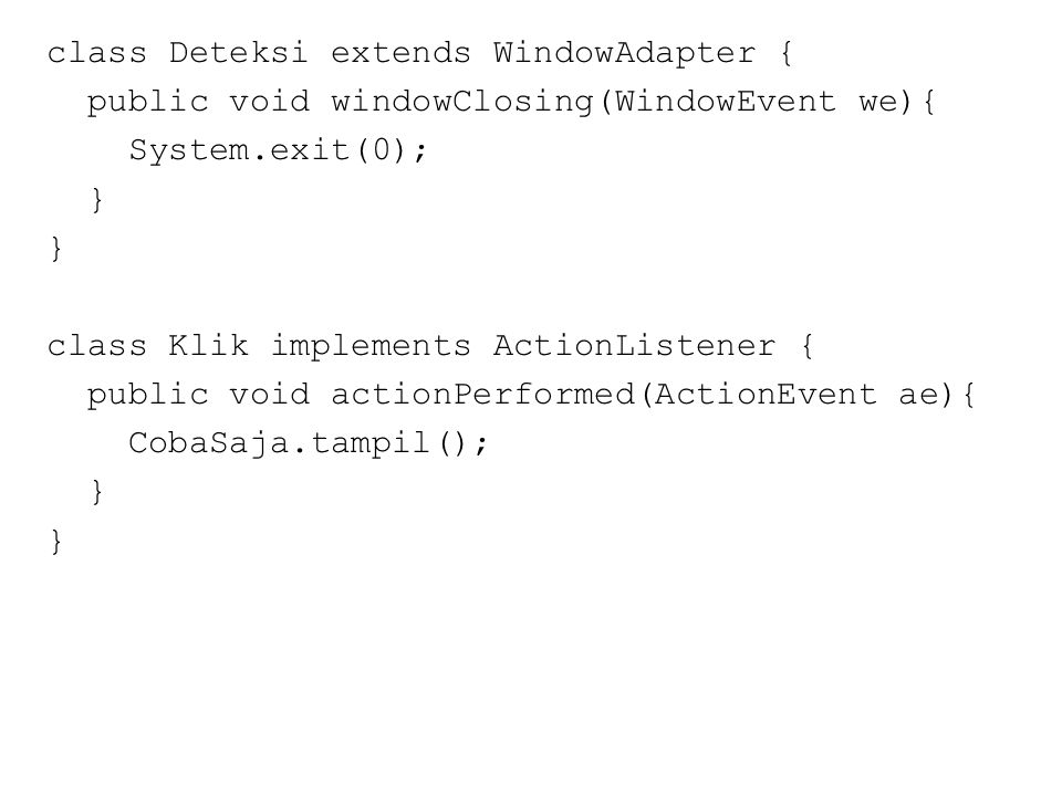class Deteksi extends WindowAdapter { public void windowClosing(WindowEvent we){ System.exit(0); } class Klik implements ActionListener { public void actionPerformed(ActionEvent ae){ CobaSaja.tampil(); }