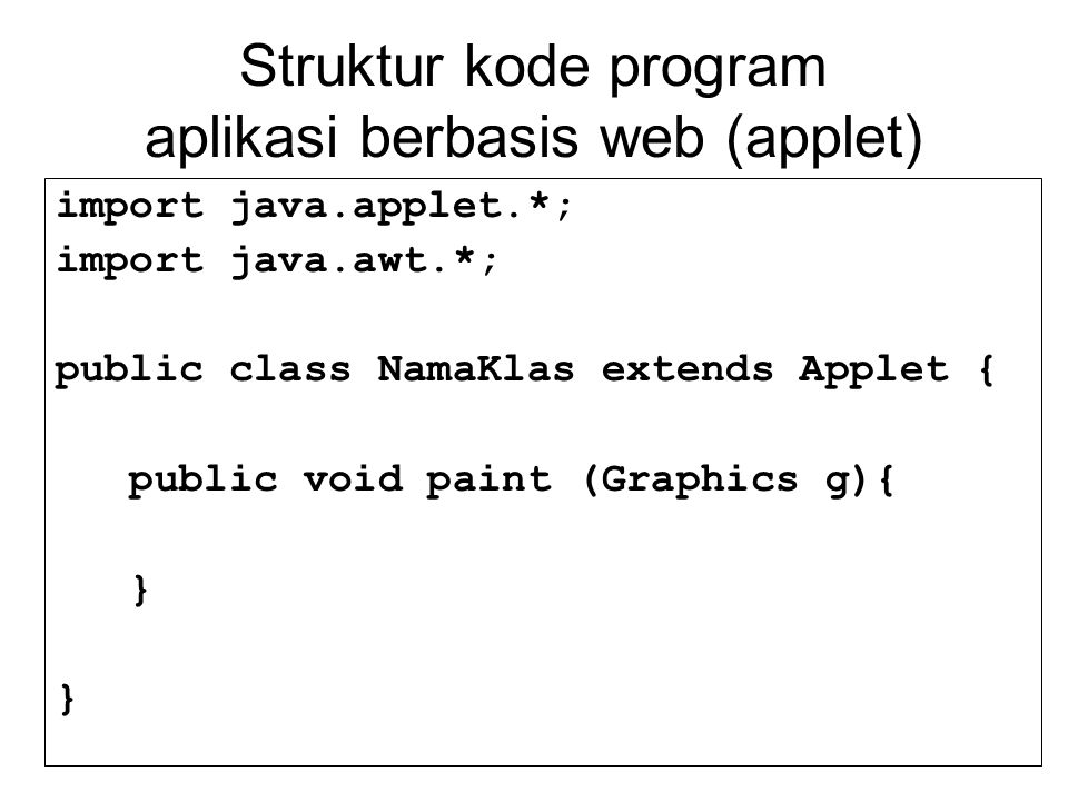 Struktur kode program aplikasi berbasis web (applet) import java.applet.*; import java.awt.*; public class NamaKlas extends Applet { public void paint (Graphics g){ }