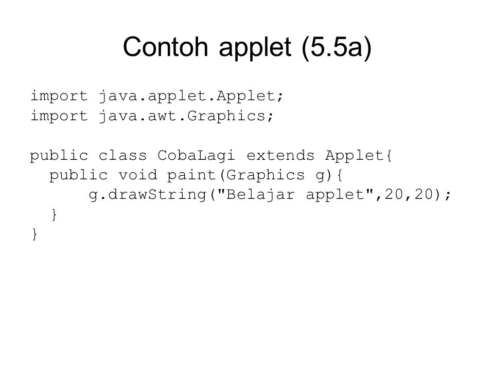 Contoh applet (5.5a) import java.applet.Applet; import java.awt.Graphics; public class CobaLagi extends Applet{ public void paint(Graphics g){ g.drawString( Belajar applet ,20,20); }