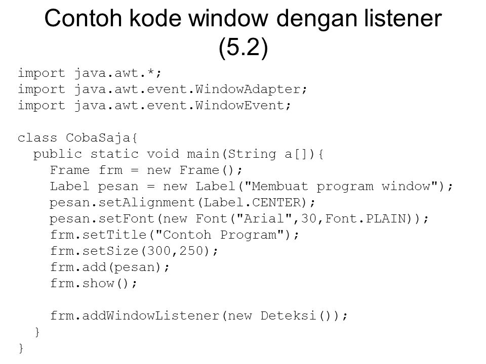 Contoh kode window dengan listener (5.2) import java.awt.*; import java.awt.event.WindowAdapter; import java.awt.event.WindowEvent; class CobaSaja{ public static void main(String a[]){ Frame frm = new Frame(); Label pesan = new Label( Membuat program window ); pesan.setAlignment(Label.CENTER); pesan.setFont(new Font( Arial ,30,Font.PLAIN)); frm.setTitle( Contoh Program ); frm.setSize(300,250); frm.add(pesan); frm.show(); frm.addWindowListener(new Deteksi()); }